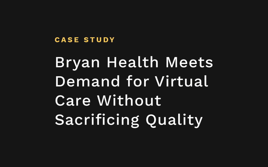 Bryan Health Meets Demand for Virtual Care Without Sacrificing Quality