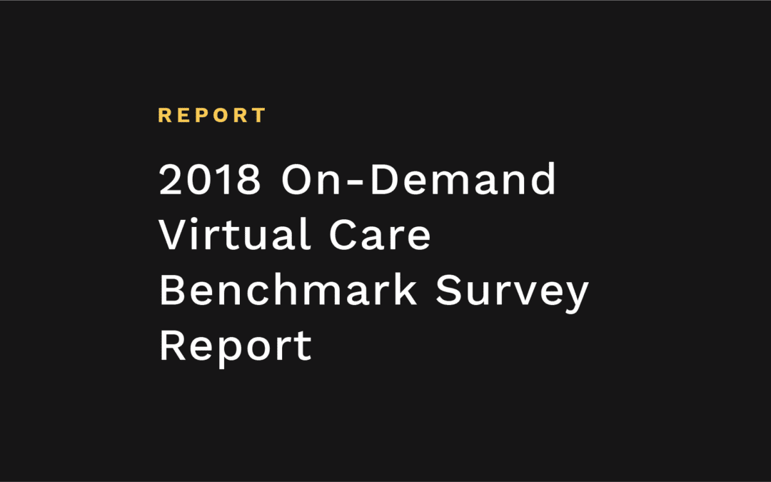 2018 On-Demand Virtual Care Benchmark Survey Report
